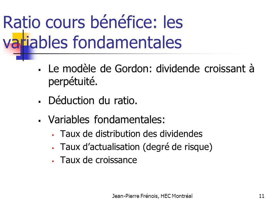 Jean-Pierre Frénois, HEC Montréal11 Ratio cours bénéfice: les variables fondamentales Le modèle de Gordon: dividende croissant à perpétuité. Déduction