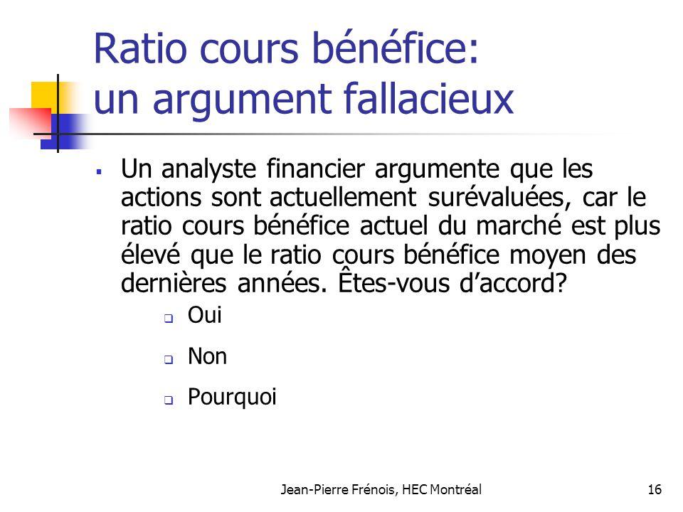 Jean-Pierre Frénois, HEC Montréal16 Ratio cours bénéfice: un argument fallacieux Un analyste financier argumente que les actions sont actuellement sur