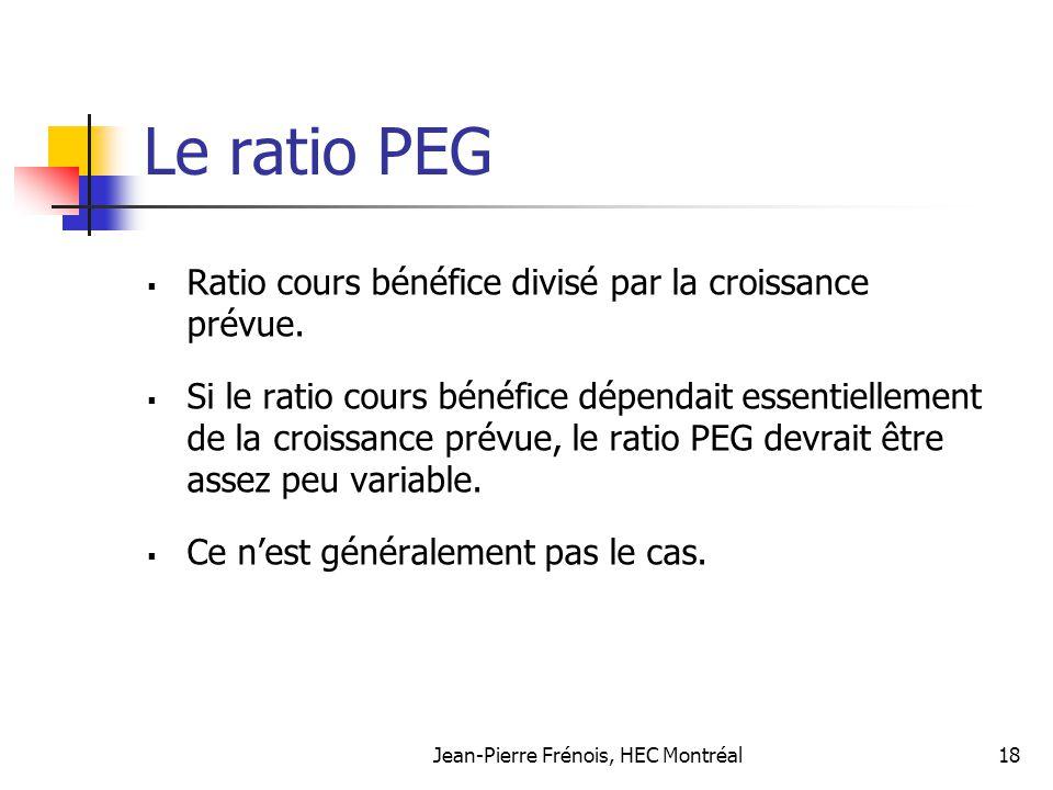 Jean-Pierre Frénois, HEC Montréal18 Le ratio PEG Ratio cours bénéfice divisé par la croissance prévue. Si le ratio cours bénéfice dépendait essentiell