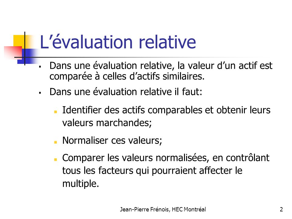 Jean-Pierre Frénois, HEC Montréal2 Lévaluation relative Dans une évaluation relative, la valeur dun actif est comparée à celles dactifs similaires. Da