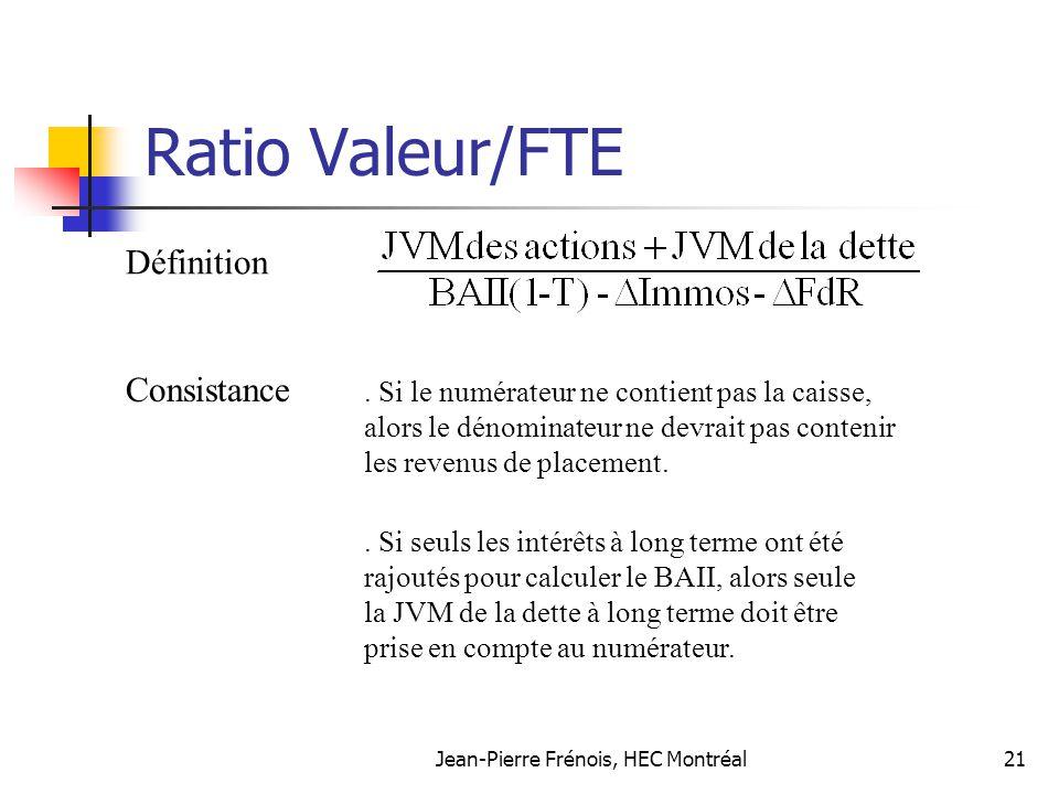 Jean-Pierre Frénois, HEC Montréal21 Ratio Valeur/FTE Définition Consistance. Si le numérateur ne contient pas la caisse, alors le dénominateur ne devr