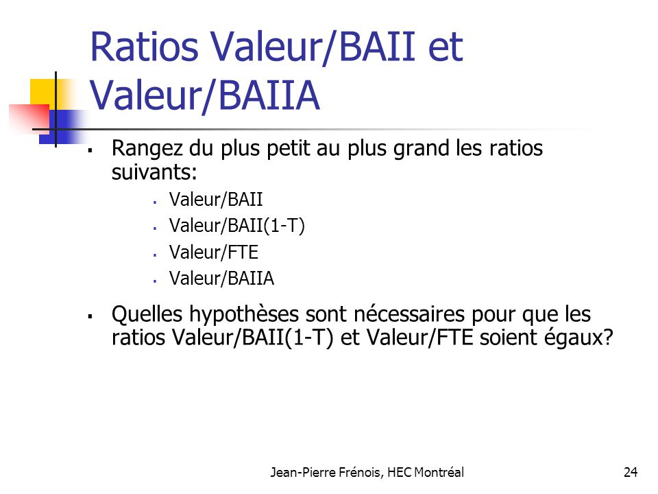 Jean-Pierre Frénois, HEC Montréal24 Ratios Valeur/BAII et Valeur/BAIIA Rangez du plus petit au plus grand les ratios suivants: Valeur/BAII Valeur/BAII