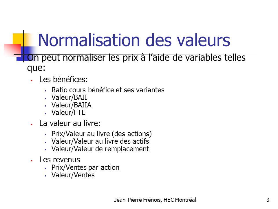 Jean-Pierre Frénois, HEC Montréal14 Ratio cours bénéfice: un exemple simple On vous charge destimer le ratio cours bénéfice dune firme ayant les caractéristiques suivantes: Taux de croissance à perpétuité: 8% Taux de distribution des dividendes: 40% Bêta: 1,2 Taux sans risque (à 10 ans): 6% Prime du marché: 5,5%
