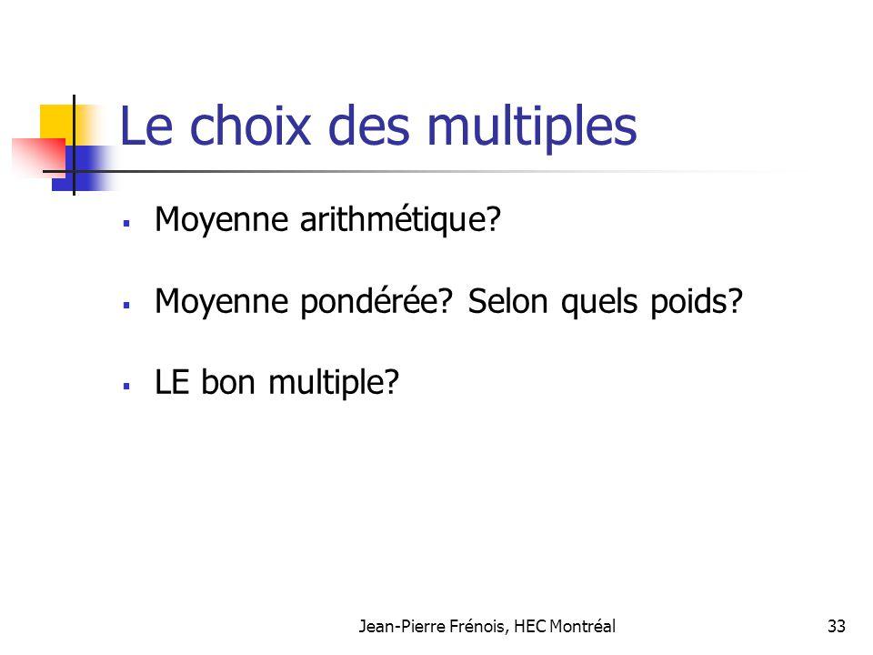 Jean-Pierre Frénois, HEC Montréal33 Le choix des multiples Moyenne arithmétique? Moyenne pondérée? Selon quels poids? LE bon multiple?