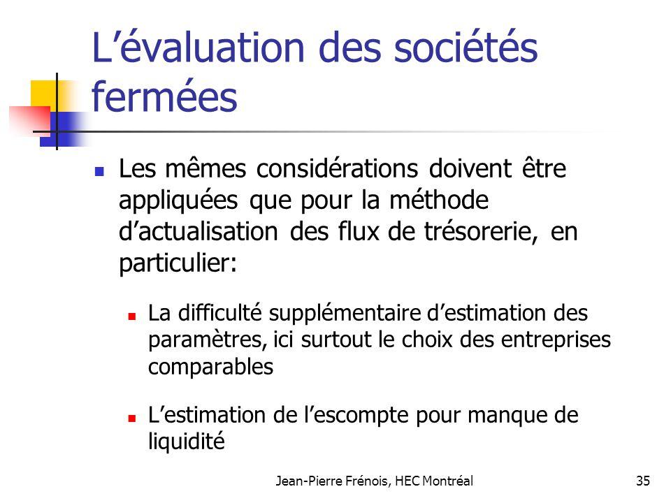 Jean-Pierre Frénois, HEC Montréal35 Lévaluation des sociétés fermées Les mêmes considérations doivent être appliquées que pour la méthode dactualisati