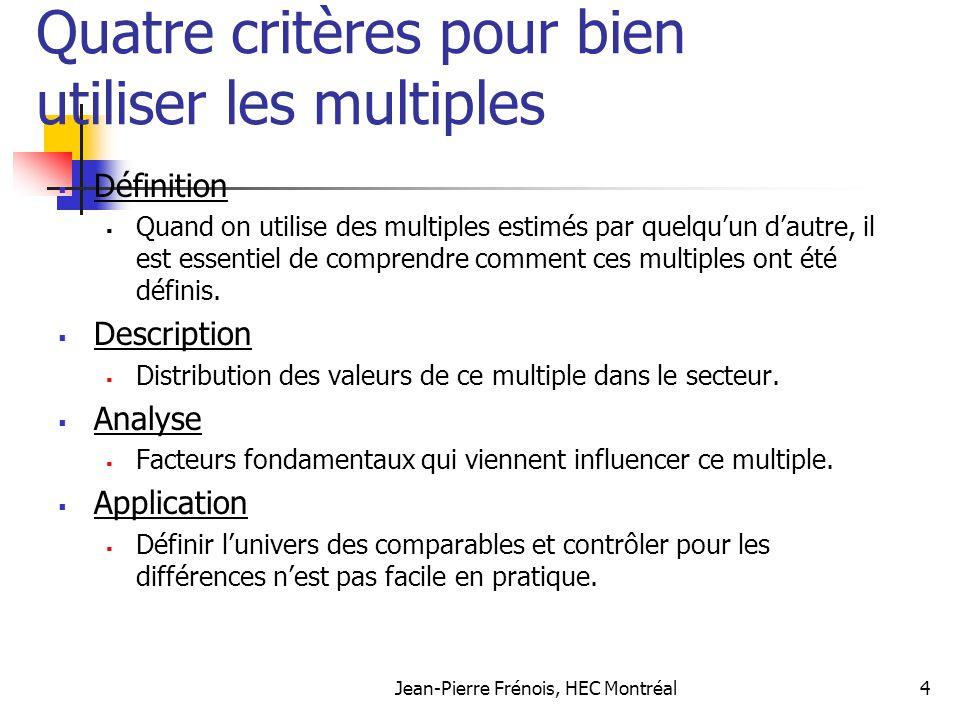 Jean-Pierre Frénois, HEC Montréal4 Quatre critères pour bien utiliser les multiples Définition Quand on utilise des multiples estimés par quelquun dau