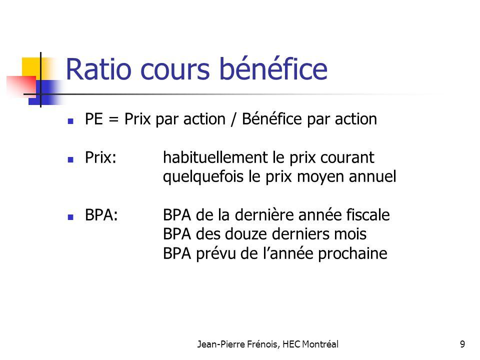 Jean-Pierre Frénois, HEC Montréal9 Ratio cours bénéfice PE = Prix par action / Bénéfice par action Prix: habituellement le prix courant quelquefois le