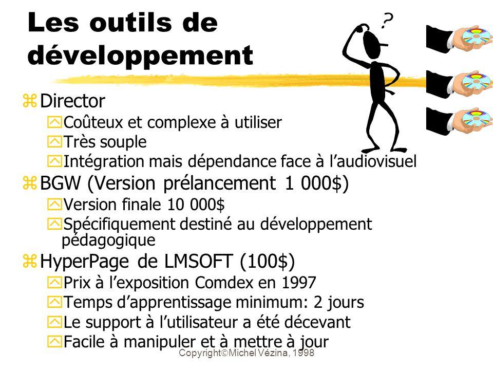 Copyright Michel Vézina, 1998 Les outils de développement zDirector yCoûteux et complexe à utiliser yTrès souple yIntégration mais dépendance face à laudiovisuel zBGW (Version prélancement 1 000$) yVersion finale 10 000$ ySpécifiquement destiné au développement pédagogique zHyperPage de LMSOFT (100$) yPrix à lexposition Comdex en 1997 yTemps dapprentissage minimum: 2 jours yLe support à lutilisateur a été décevant yFacile à manipuler et à mettre à jour