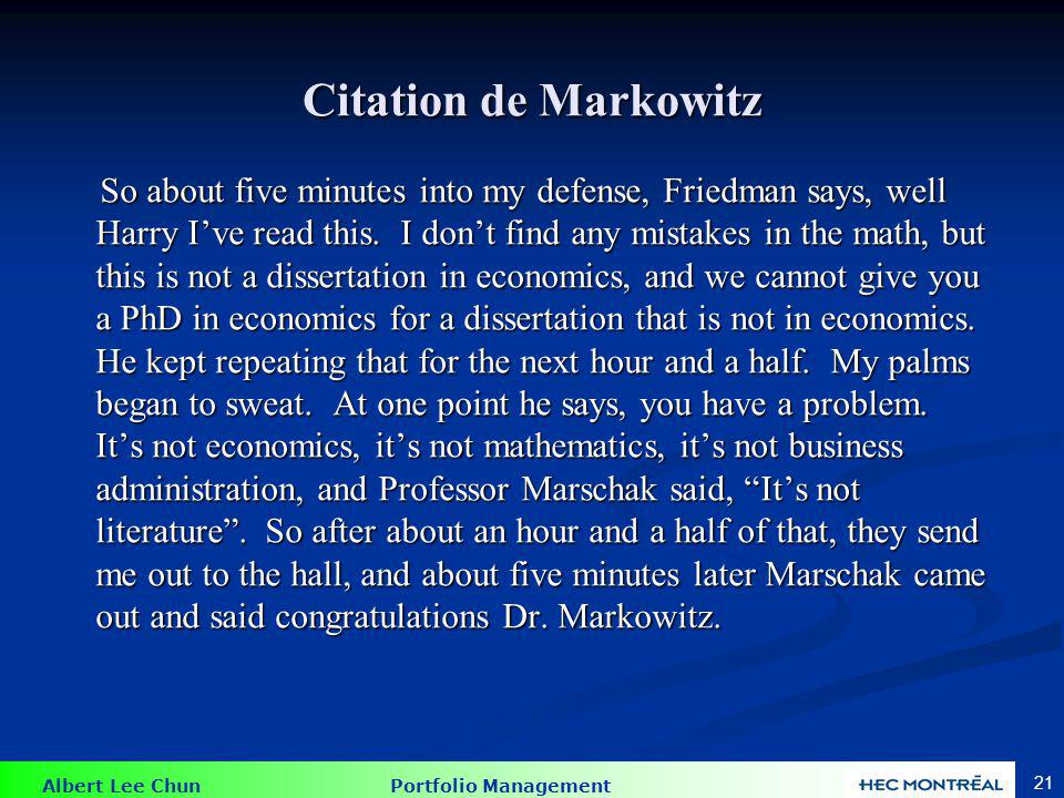 Albert Lee Chun Portfolio Management 21 Citation de Markowitz So about five minutes into my defense, Friedman says, well Harry Ive read this.