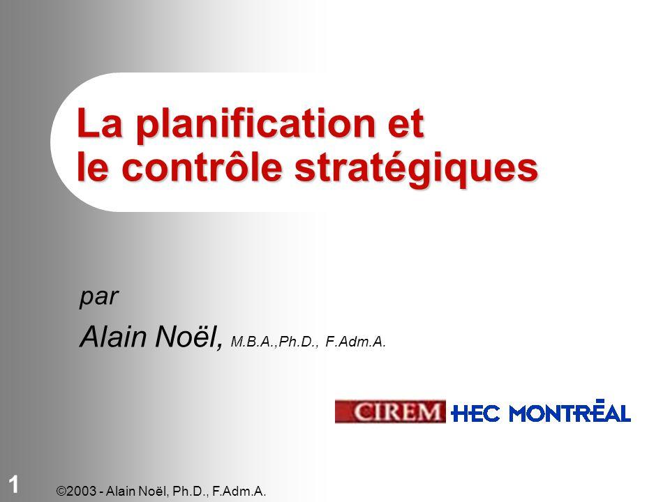 ©2003 - Alain Noël, Ph.D., F.Adm.A. 1 La planification et le contrôle stratégiques par Alain Noël, M.B.A.,Ph.D., F.Adm.A.