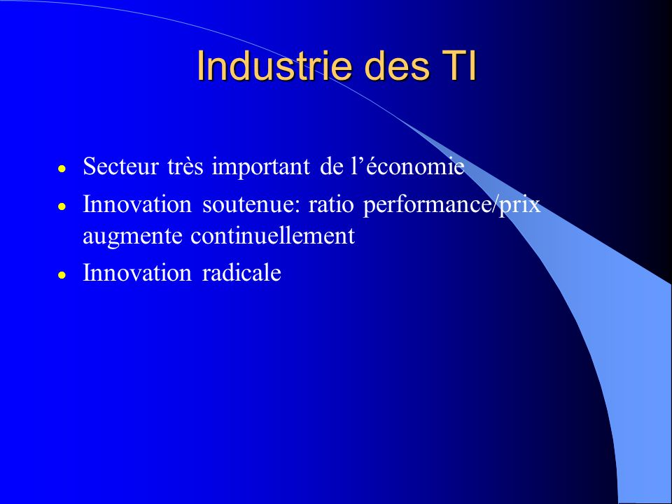 Industrie des TI Secteur très important de léconomie Innovation soutenue: ratio performance/prix augmente continuellement Innovation radicale