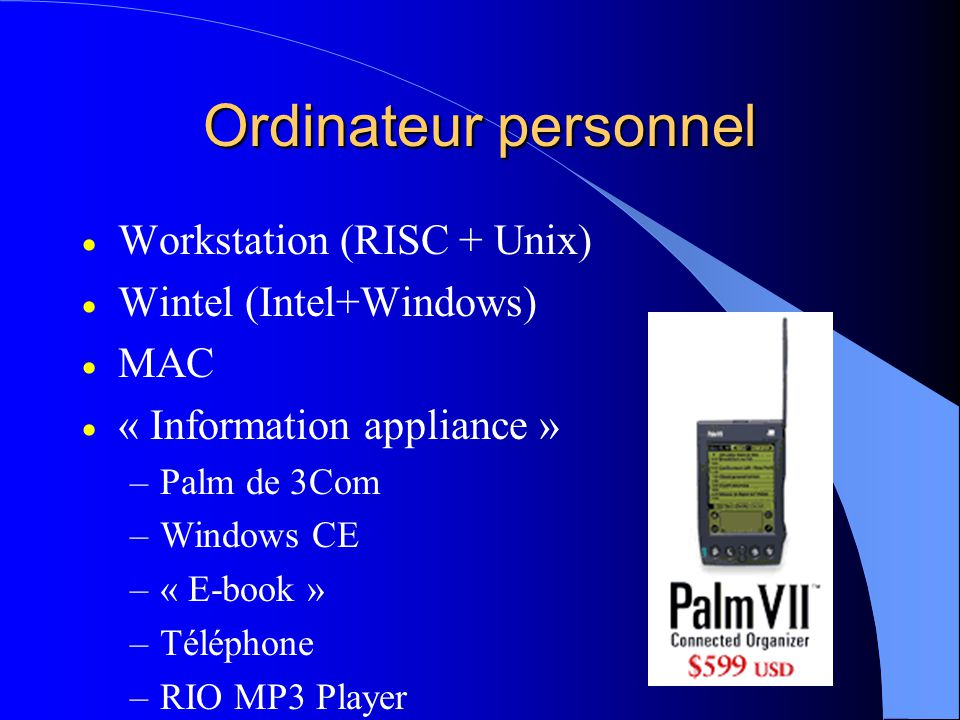 Ordinateur personnel Workstation (RISC + Unix) Wintel (Intel+Windows) MAC « Information appliance » –Palm de 3Com –Windows CE –« E-book » –Téléphone –RIO MP3 Player