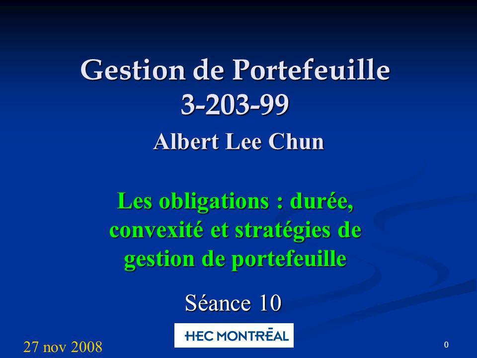 0 Gestion de Portefeuille 3-203-99 Albert Lee Chun Les obligations : durée, convexité et stratégies de gestion de portefeuille Séance 10 27 nov 2008