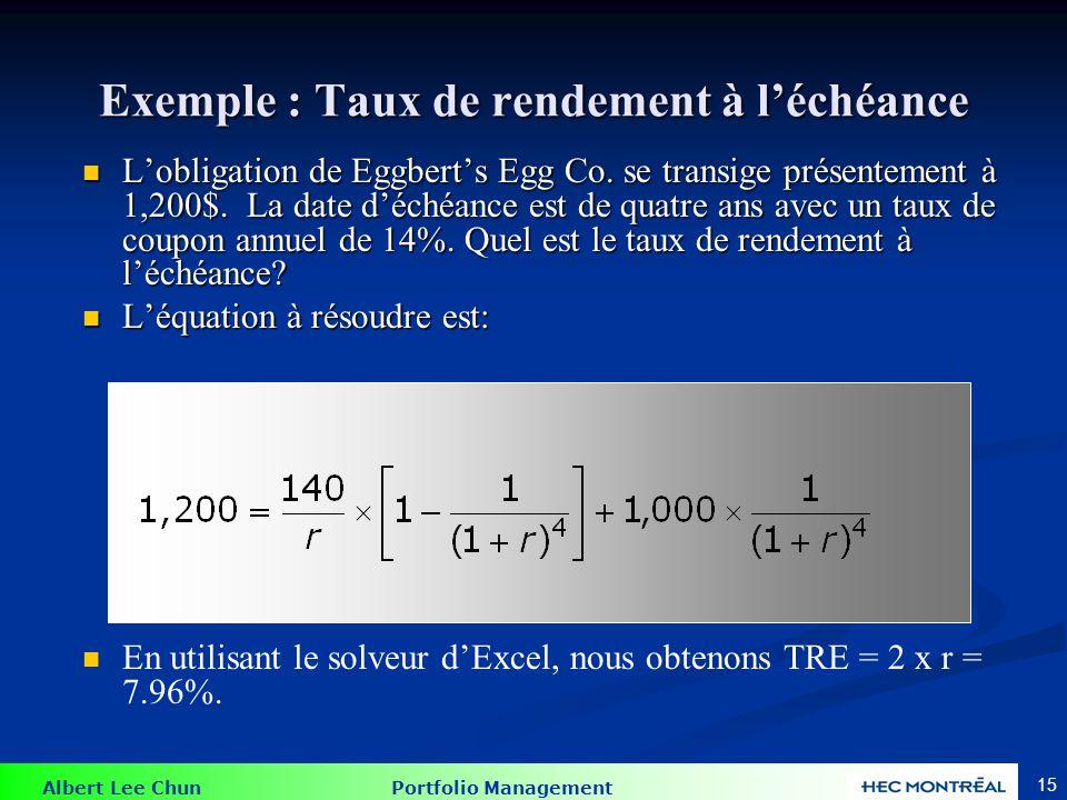 Albert Lee Chun Portfolio Management 15 Exemple : Taux de rendement à léchéance Lobligation de Eggberts Egg Co. se transige présentement à 1,200$. La