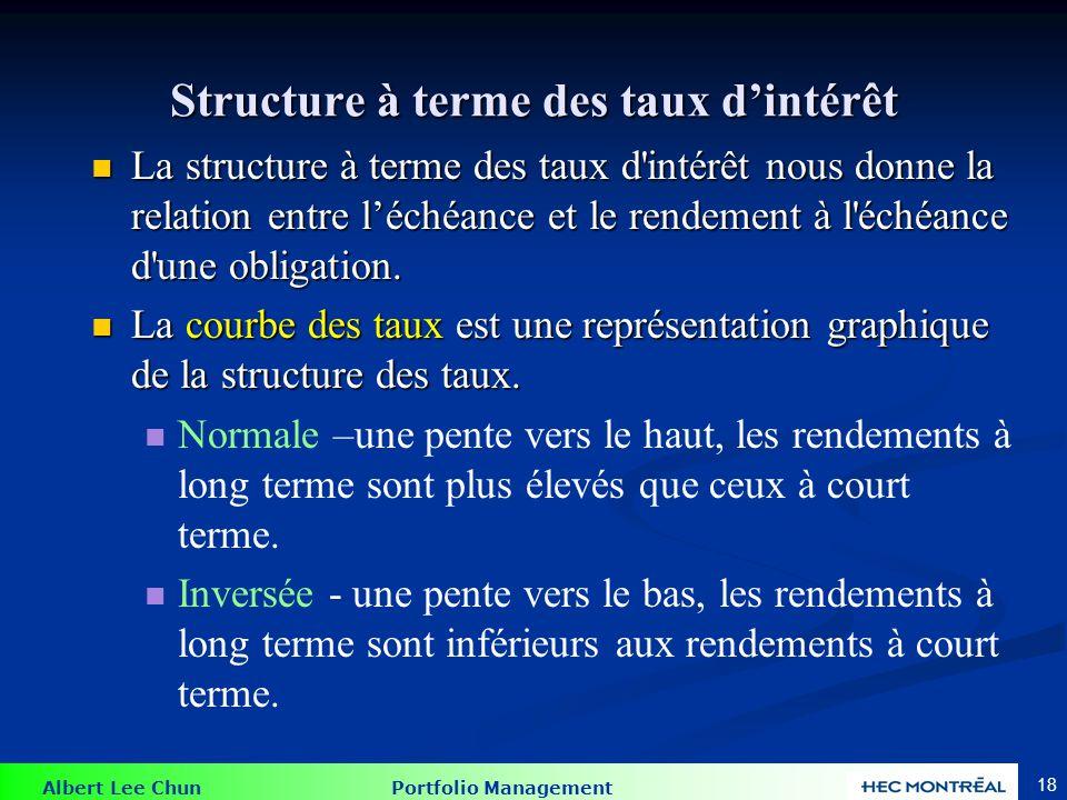 Albert Lee Chun Portfolio Management 18 Structure à terme des taux dintérêt La structure à terme des taux d'intérêt nous donne la relation entre léché