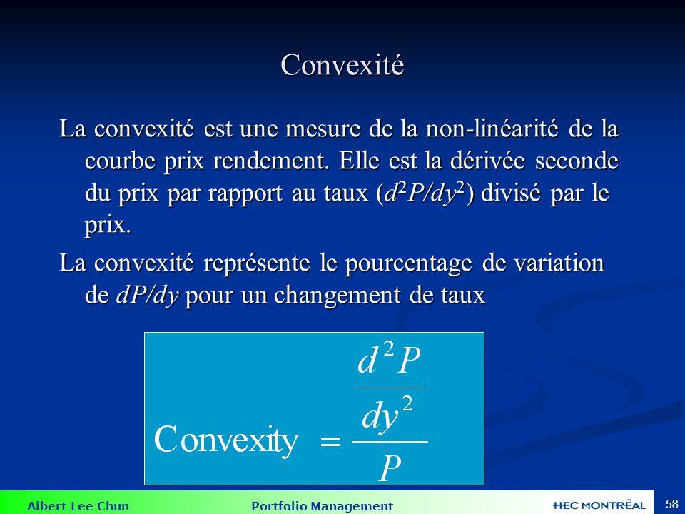 Albert Lee Chun Portfolio Management 58 Convexité La convexité est une mesure de la non-linéarité de la courbe prix rendement. Elle est la dérivée sec
