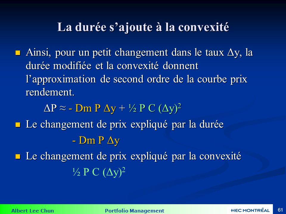Albert Lee Chun Portfolio Management 61 La durée sajoute à la convexité Ainsi, pour un petit changement dans le taux Δy, la durée modifiée et la conve