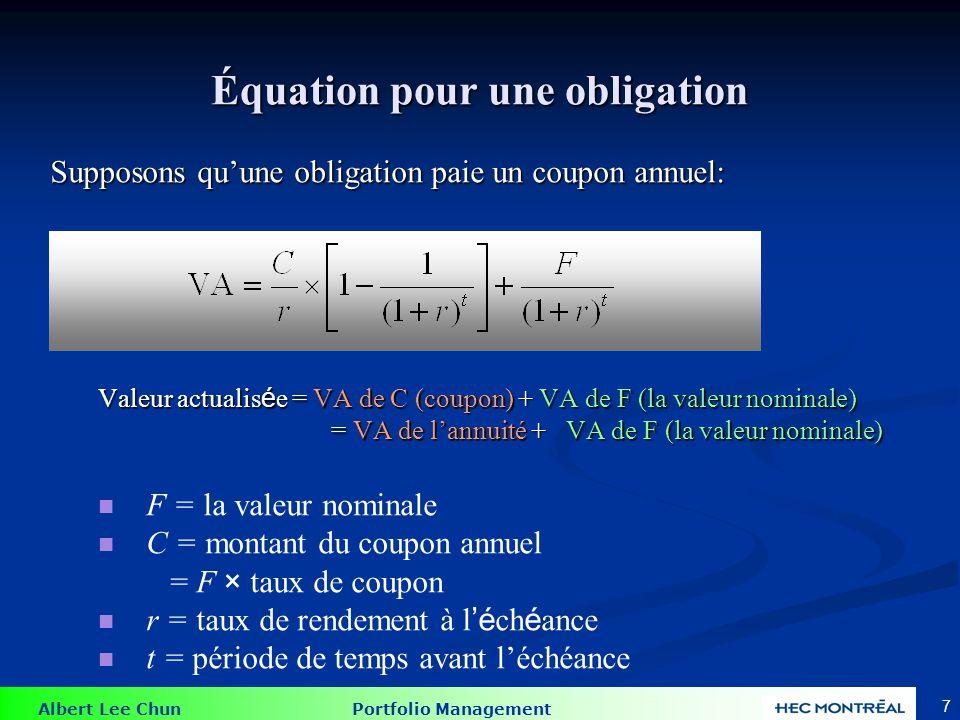 Albert Lee Chun Portfolio Management 7 Supposons quune obligation paie un coupon annuel: Valeur actualis é e = VA de C (coupon) + VA de F (la valeur n