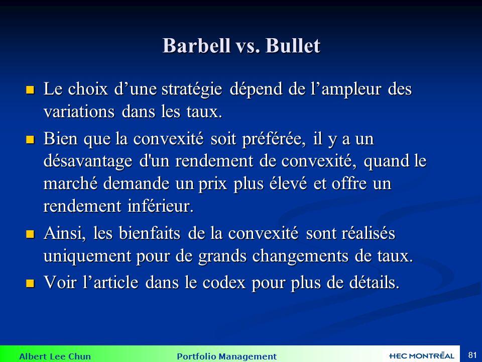 Albert Lee Chun Portfolio Management 81 Barbell vs. Bullet Le choix dune stratégie dépend de lampleur des variations dans les taux. Le choix dune stra