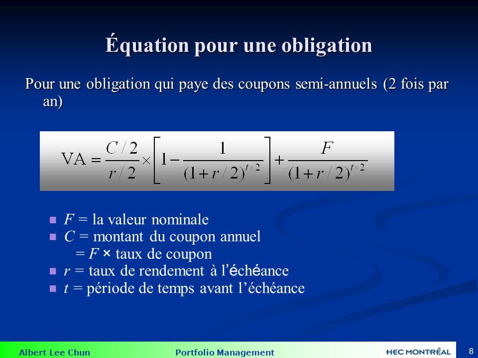 Albert Lee Chun Portfolio Management 8 Équation pour une obligation Pour une obligation qui paye des coupons semi-annuels (2 fois par an) F = la valeu