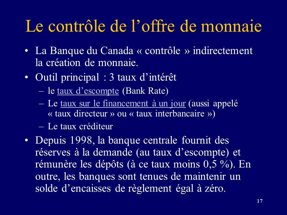 17 Le contrôle de loffre de monnaie La Banque du Canada « contrôle » indirectement la création de monnaie. Outil principal : 3 taux dintérêt –le taux