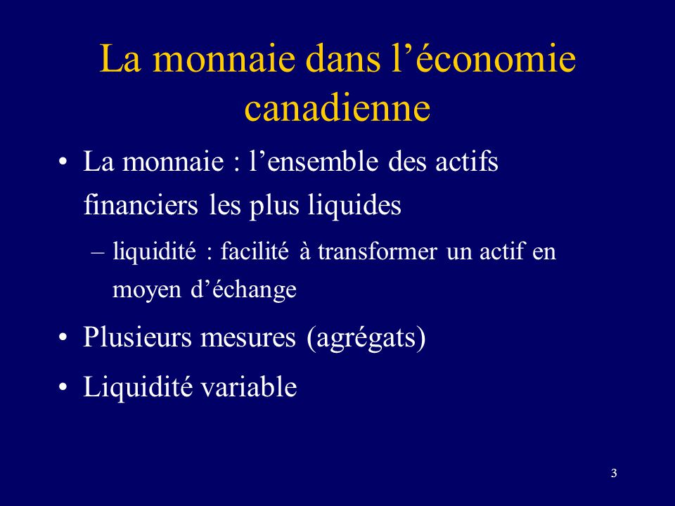 3 La monnaie dans léconomie canadienne La monnaie : lensemble des actifs financiers les plus liquides –liquidité : facilité à transformer un actif en moyen déchange Plusieurs mesures (agrégats) Liquidité variable