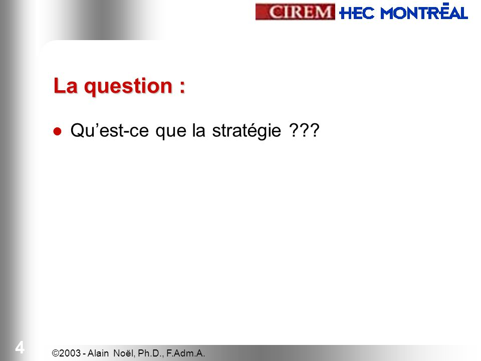 ©2003 - Alain Noël, Ph.D., F.Adm.A. 4 La question : Quest-ce que la stratégie ???