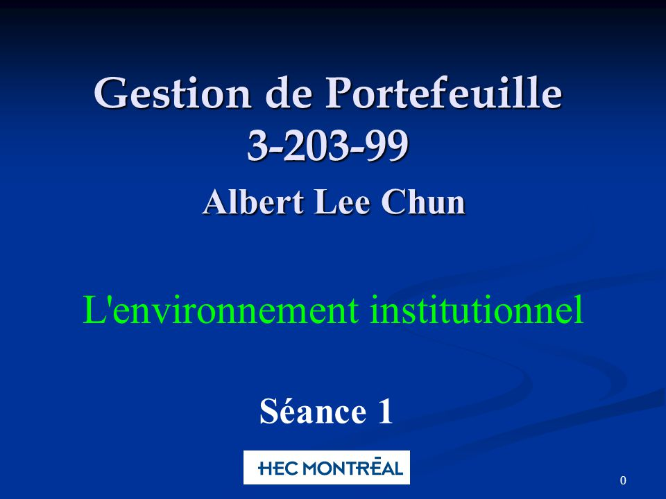 0 Gestion de Portefeuille 3-203-99 Albert Lee Chun Séance 1 L'environnement institutionnel