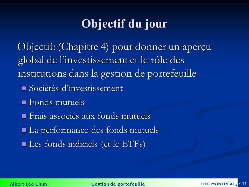 Albert Lee Chun Gestion de portefeuille 14 Objectif du jour Objectif: (Chapitre 4) pour donner un aperçu global de linvestissement et le rôle des inst