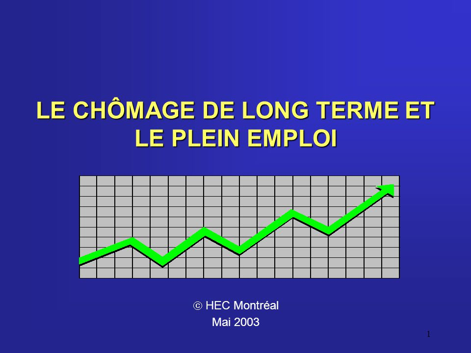 1 LE CHÔMAGE DE LONG TERME ET LE PLEIN EMPLOI HEC Montréal Mai 2003