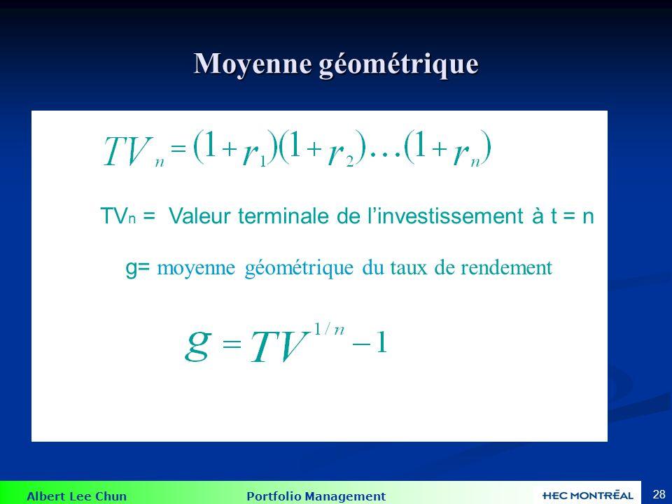 Albert Lee Chun Portfolio Management 28 Moyenne géométrique TV n = Valeur terminale de linvestissement à t = n g= moyenne géométrique du taux de rende