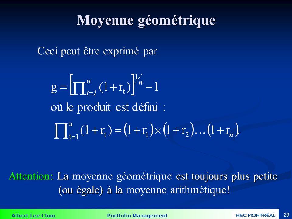 Albert Lee Chun Portfolio Management 29 Moyenne géométrique Ceci peut être exprimé par Attention: La est toujours plus petite Attention: La moyenne géométrique est toujours plus petite (ou égale) à la .