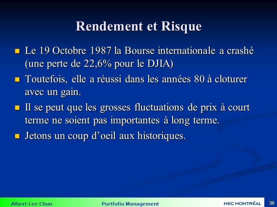 Albert Lee Chun Portfolio Management 38 Rendement et Risque Le 19 Octobre 1987 la Bourse internationale a crashé (une perte de 22,6% pour le DJIA) Le 19 Octobre 1987 la Bourse internationale a crashé (une perte de 22,6% pour le DJIA) Toutefois, elle a réussi dans les années 80 à cloturer avec un gain.
