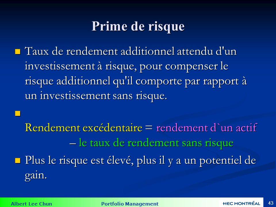 Albert Lee Chun Portfolio Management 43 Prime de risque Taux de rendement additionnel attendu d un investissement à risque, pour compenser le risque additionnel qu il comporte par rapport à un investissement sans risque.