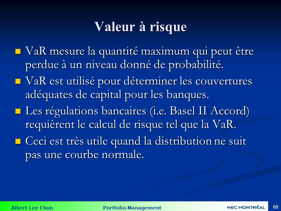 Albert Lee Chun Portfolio Management 68 Valeur à risque VaR mesure la quantité maximum qui peut être perdue à un niveau donné de probabilité. VaR mesu