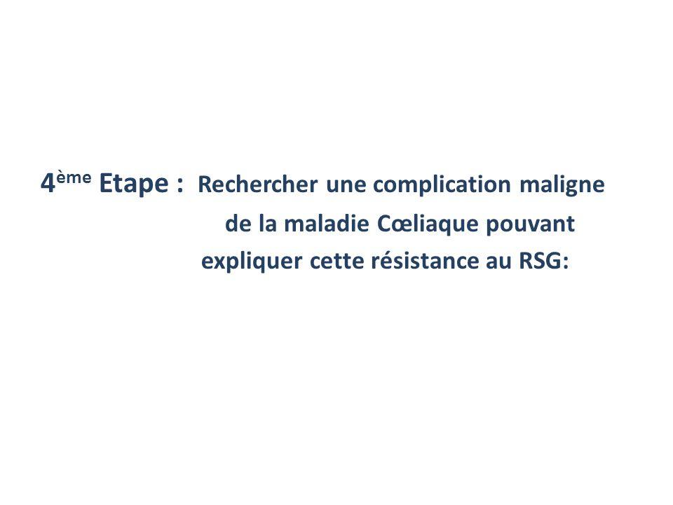 4 ème Etape : Rechercher une complication maligne de la maladie Cœliaque pouvant expliquer cette résistance au RSG: