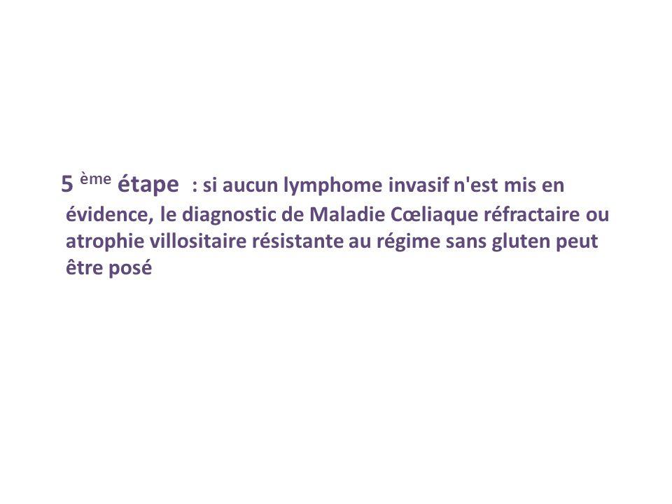 5 ème étape : si aucun lymphome invasif n'est mis en évidence, le diagnostic de Maladie Cœliaque réfractaire ou atrophie villositaire résistante au ré