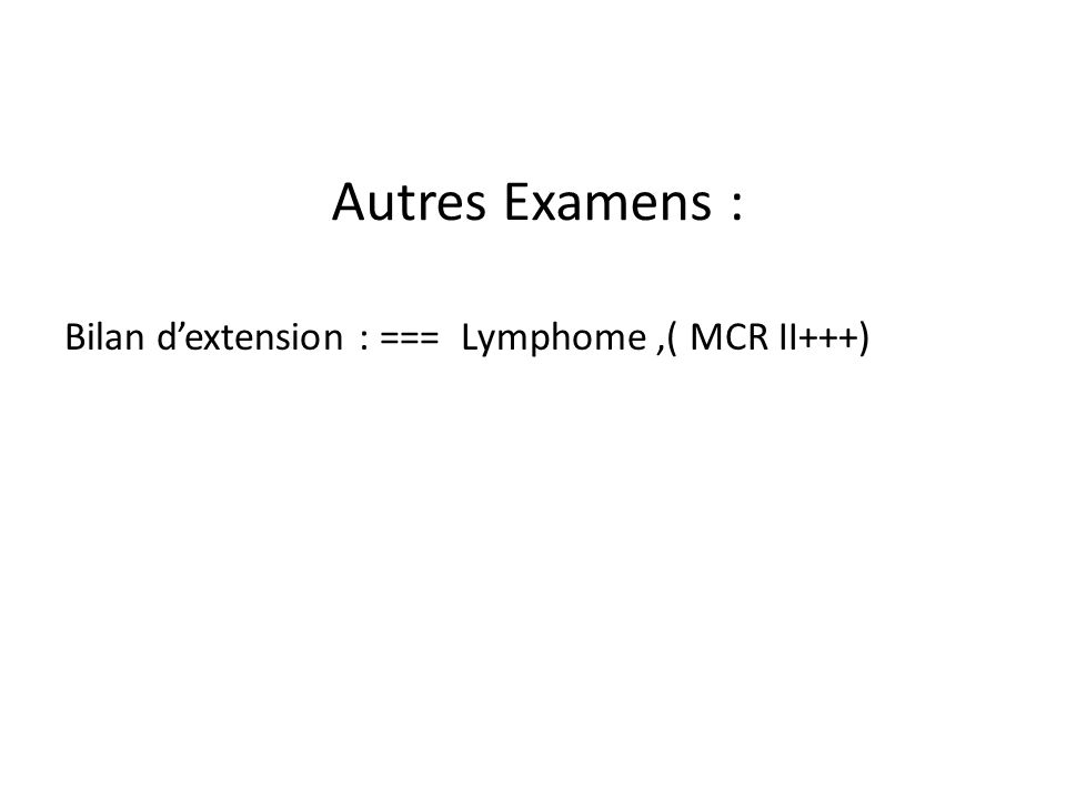 Autres Examens : Bilan dextension : === Lymphome,( MCR II+++)