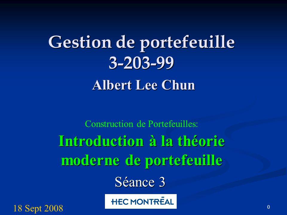 0 Gestion de portefeuille 3-203-99 Albert Lee Chun Introduction à la théorie moderne de portefeuille Construction de Portefeuilles: Introduction à la théorie moderne de portefeuille Séance 3 18 Sept 2008