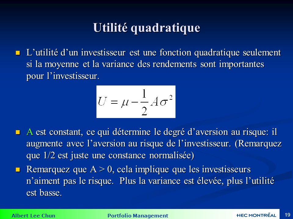 Albert Lee Chun Portfolio Management 19 Utilité quadratique Lutilité dun investisseur est une fonction quadratique seulement si la moyenne et la varia