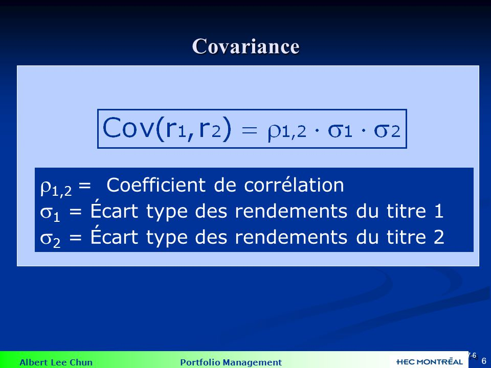 Albert Lee Chun Portfolio Management 6 1,2 = Coefficient de corrélation 1 = Écart type des rendements du titre 1 2 = Écart type des rendements du titre 2 Covariance 7-6