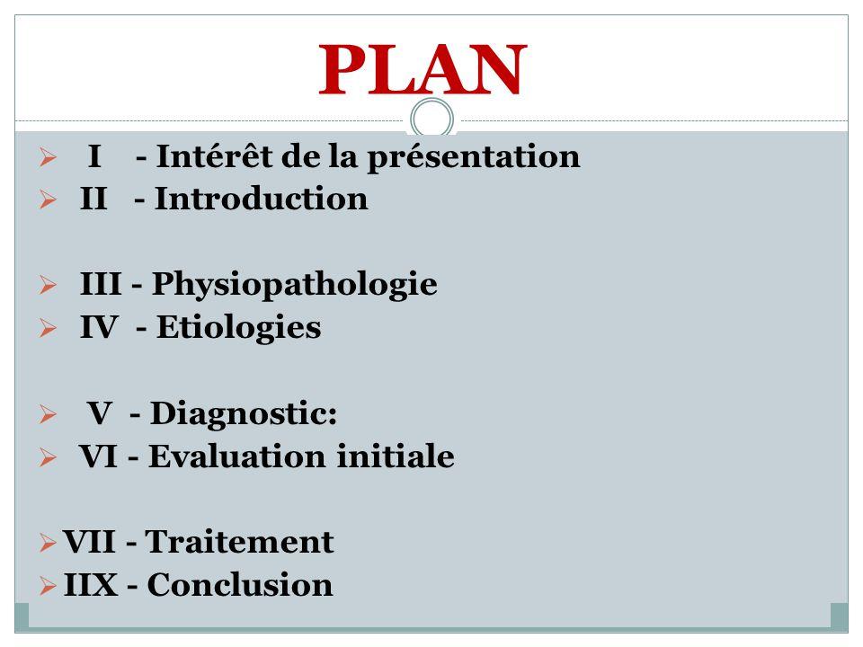 PLAN I - Intérêt de la présentation II - Introduction III - Physiopathologie IV - Etiologies V - Diagnostic: VI - Evaluation initiale VII - Traitement IIX - Conclusion