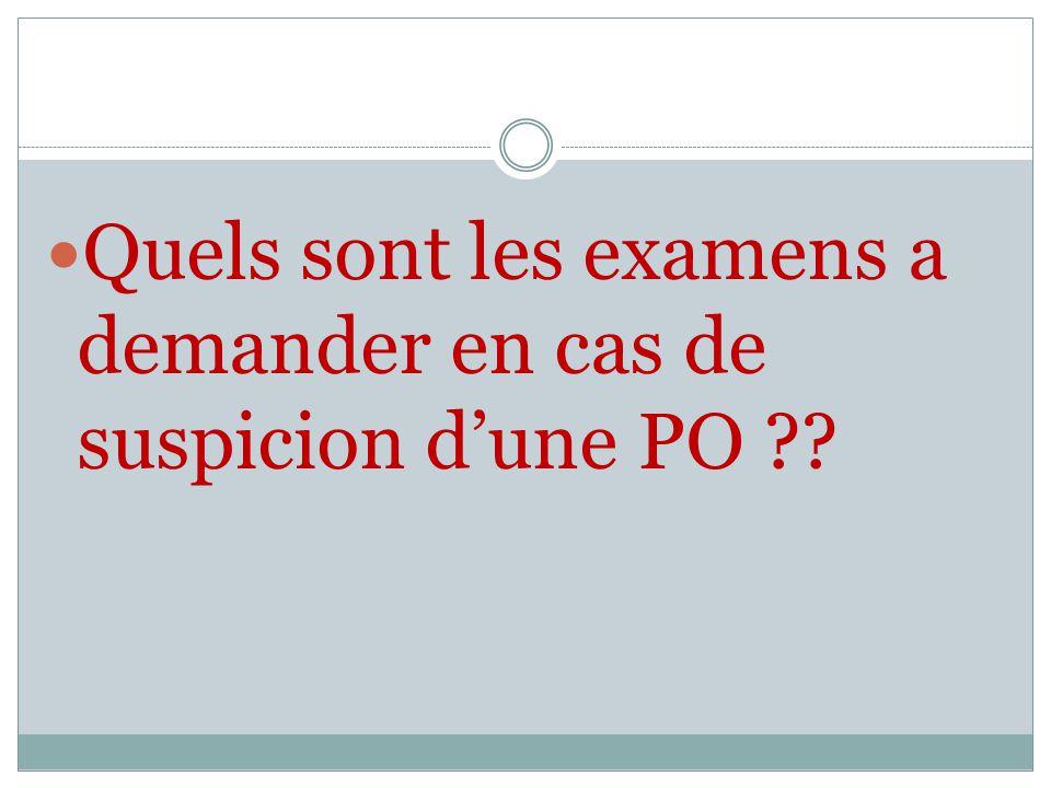 Quels sont les examens a demander en cas de suspicion dune PO ??