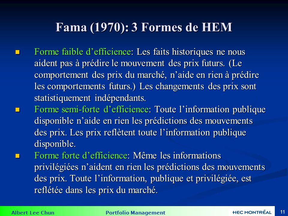 Albert Lee Chun Portfolio Management 11 Fama (1970): 3 Formes de HEM Forme faible defficience: Les faits historiques ne nous aident pas à prédire le m
