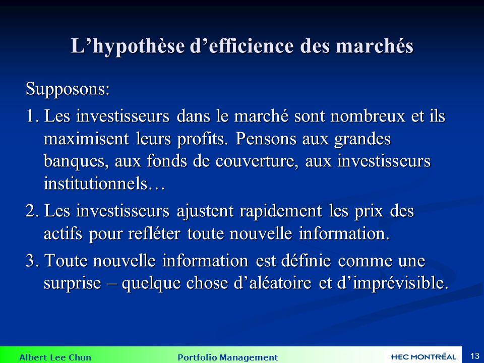 Albert Lee Chun Portfolio Management 13 Lhypothèse defficience des marchés Supposons: 1. Les investisseurs dans le marché sont nombreux et ils maximis