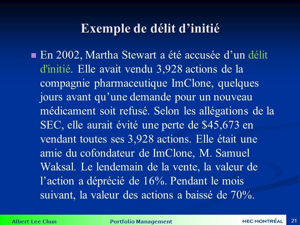 Albert Lee Chun Portfolio Management 21 Exemple de délit dinitié En 2002, Martha Stewart a été accusée dun délit d'initié. Elle avait vendu 3,928 acti