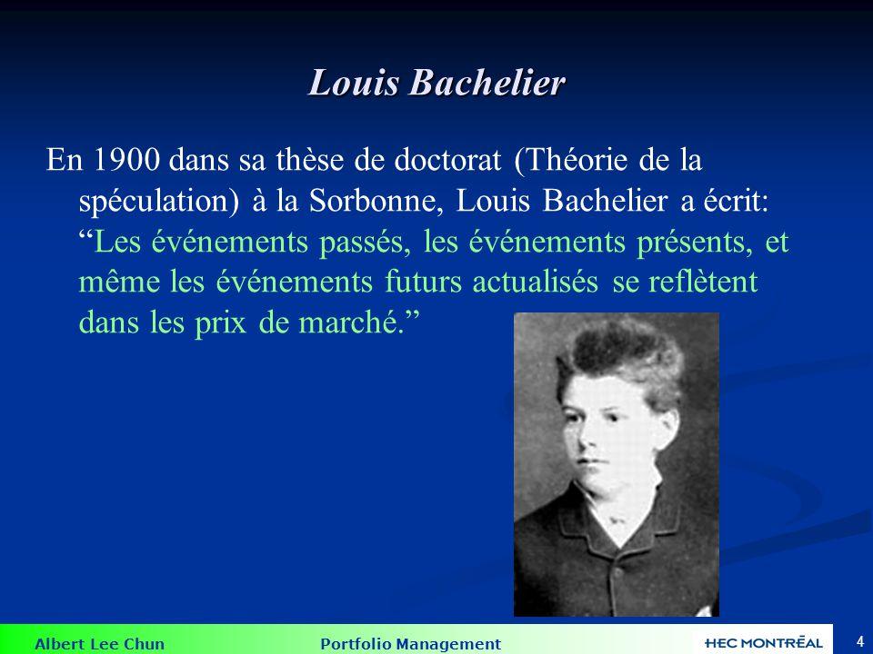 Albert Lee Chun Portfolio Management 4 Louis Bachelier En 1900 dans sa thèse de doctorat (Théorie de la spéculation) à la Sorbonne, Louis Bachelier a