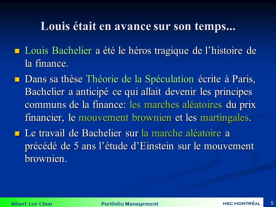 Albert Lee Chun Portfolio Management 5 Louis était en avance sur son temps... Louis Bachelier a été le héros tragique de lhistoire de la finance. Loui