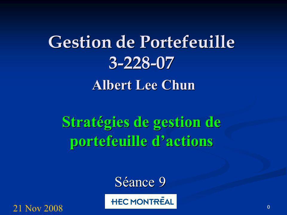 0 Gestion de Portefeuille 3-228-07 Albert Lee Chun Stratégies de gestion de portefeuille dactions Séance 9 21 Nov 2008