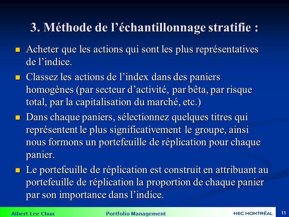 Albert Lee Chun Portfolio Management 11 3. Méthode de léchantillonnage stratifie : Acheter que les actions qui sont les plus représentatives de lindic